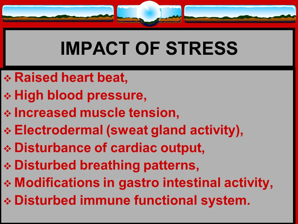 IMPACT OF STRESS Raised heart beat, High blood pressure,