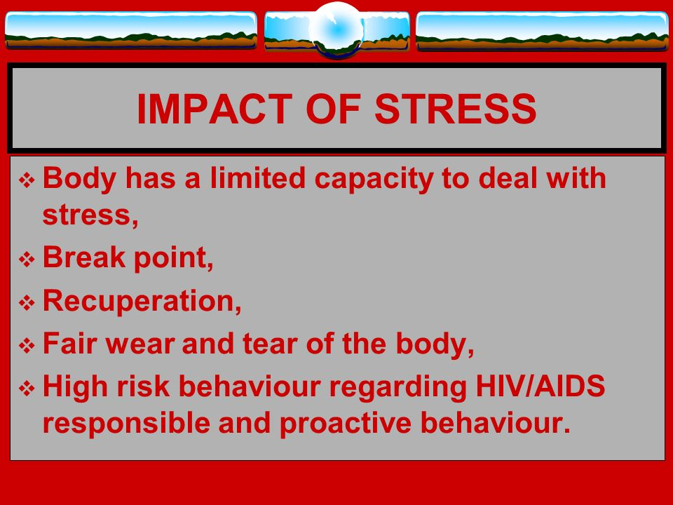 IMPACT OF STRESS Body has a limited capacity to deal with stress,