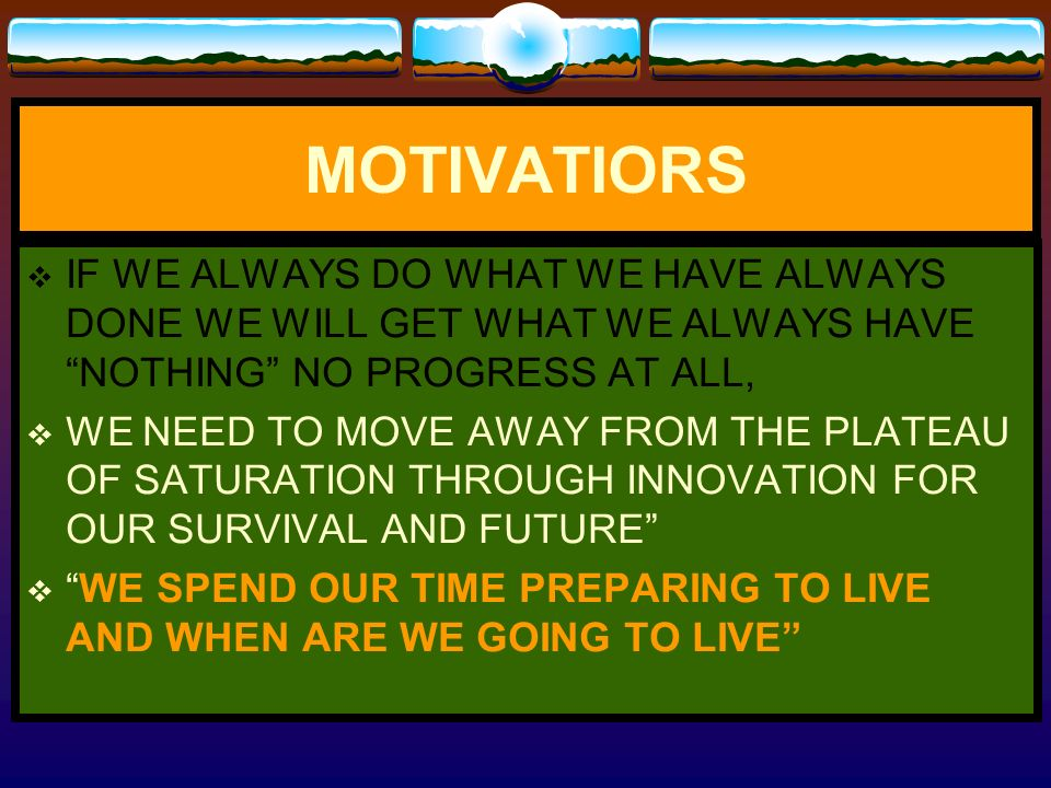 MOTIVATIORS IF WE ALWAYS DO WHAT WE HAVE ALWAYS DONE WE WILL GET WHAT WE ALWAYS HAVE NOTHING NO PROGRESS AT ALL,