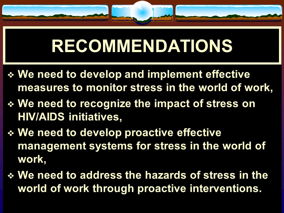 RECOMMENDATIONS We need to develop and implement effective measures to monitor stress in the world of work,