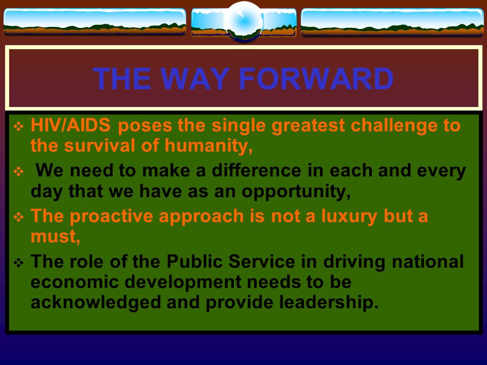 THE WAY FORWARD HIV/AIDS poses the single greatest challenge to the survival of humanity,
