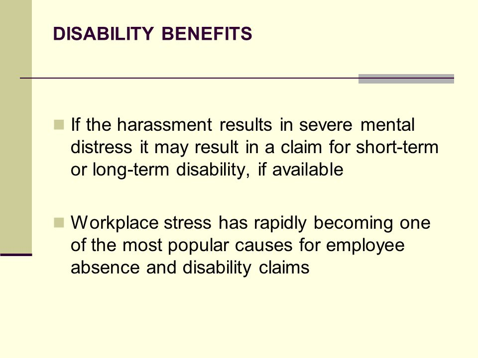 DISABILITY BENEFITS If the harassment results in severe mental distress it may result in a claim for short-term or long-term disability, if available.