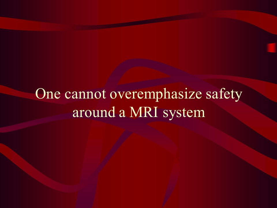 One cannot overemphasize safety around a MRI system