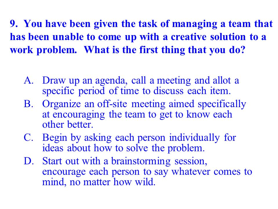 9. You have been given the task of managing a team that has been unable to come up with a creative solution to a work problem. What is the first thing that you do