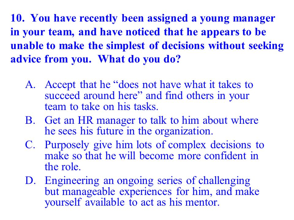 10. You have recently been assigned a young manager in your team, and have noticed that he appears to be unable to make the simplest of decisions without seeking advice from you. What do you do