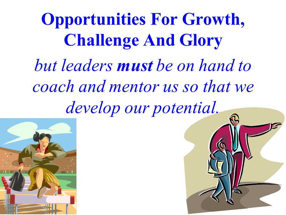 Opportunities For Growth, Challenge And Glory but leaders must be on hand to coach and mentor us so that we develop our potential.