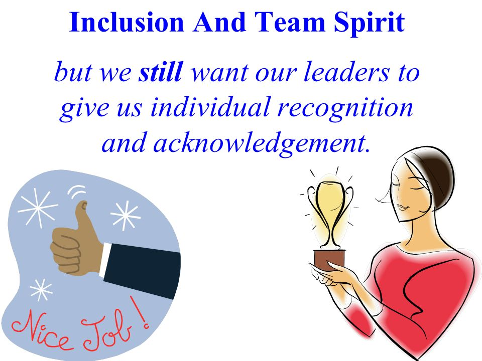 Inclusion And Team Spirit but we still want our leaders to give us individual recognition and acknowledgement.