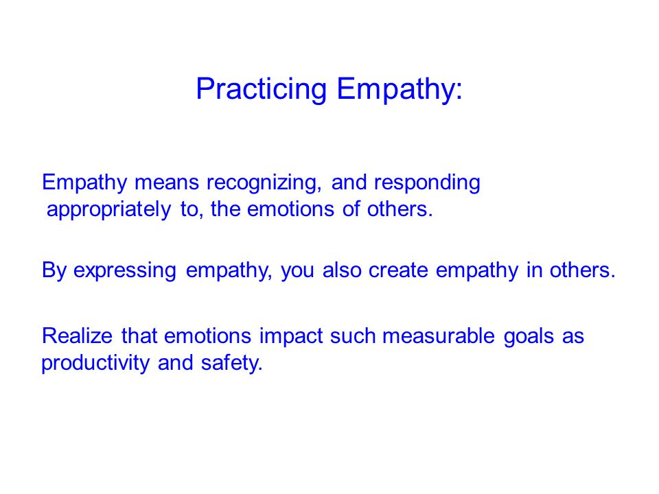 Practicing Empathy: Empathy means recognizing, and responding appropriately to, the emotions of others.
