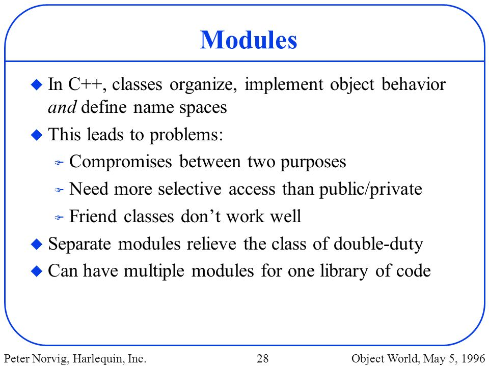 Modules In C++, classes organize, implement object behavior and define name spaces. This leads to problems:
