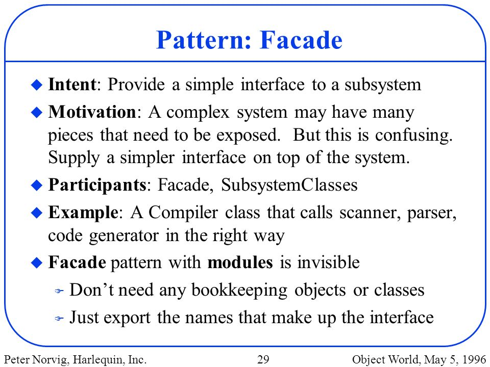 Pattern: Facade Intent: Provide a simple interface to a subsystem