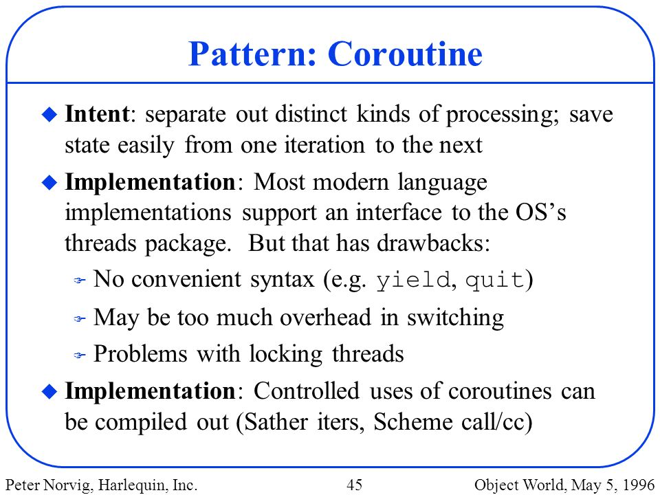 Pattern: Coroutine Intent: separate out distinct kinds of processing; save state easily from one iteration to the next.
