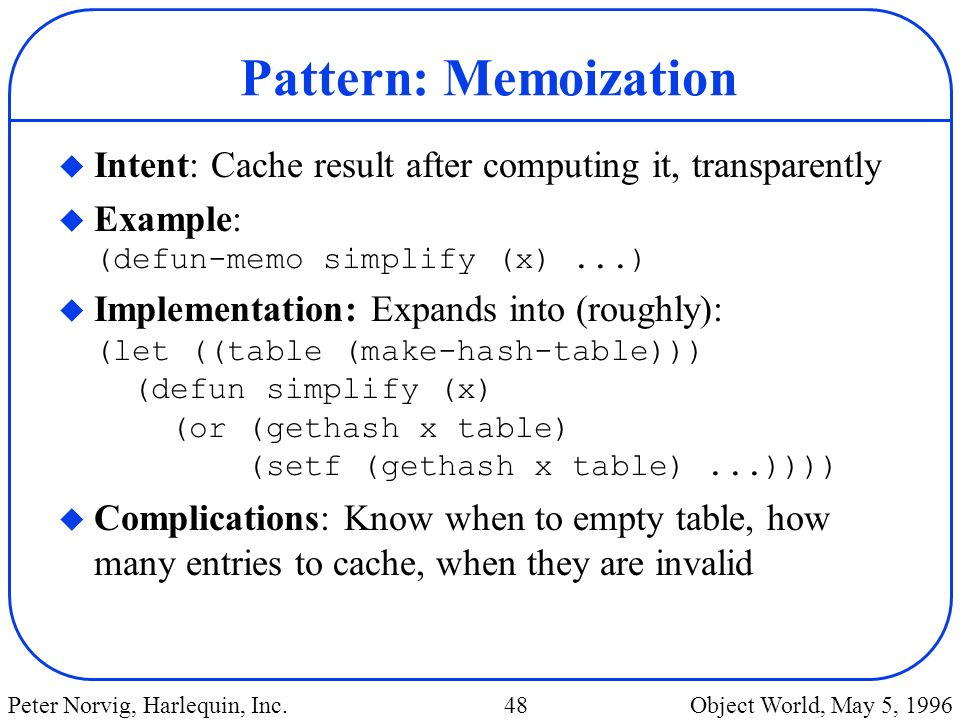 Pattern: Memoization Intent: Cache result after computing it, transparently. Example: (defun-memo simplify (x) ...)