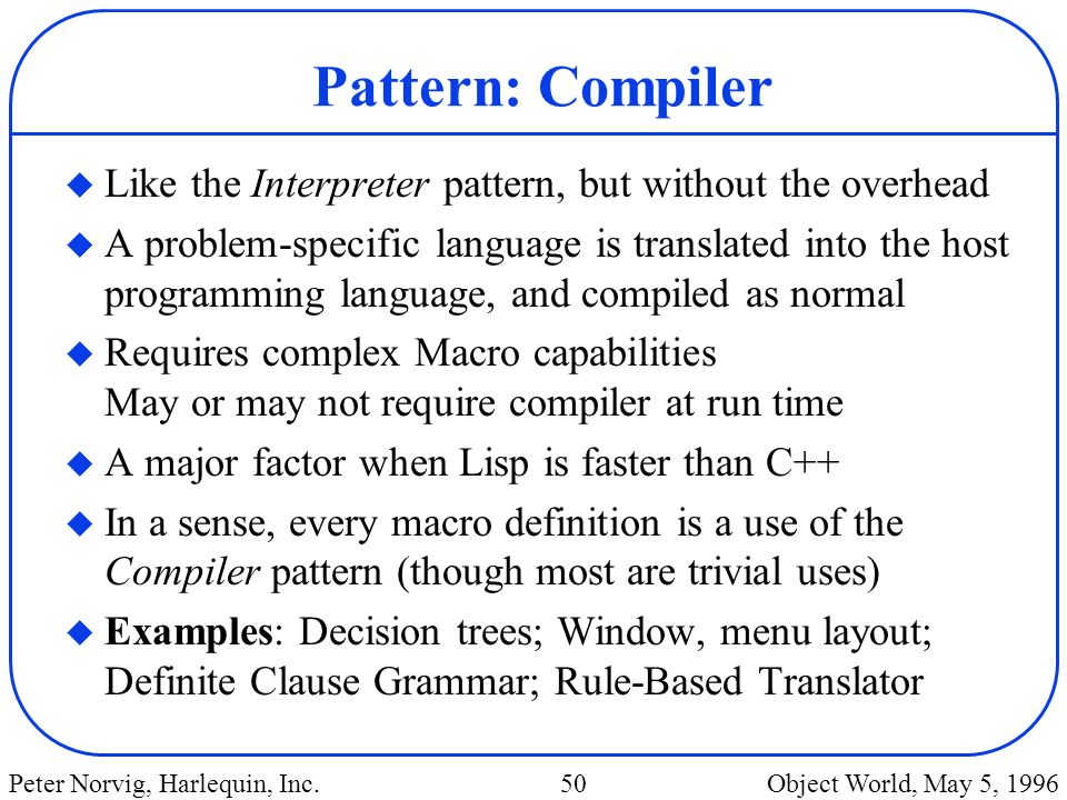 Pattern: Compiler Like the Interpreter pattern, but without the overhead.
