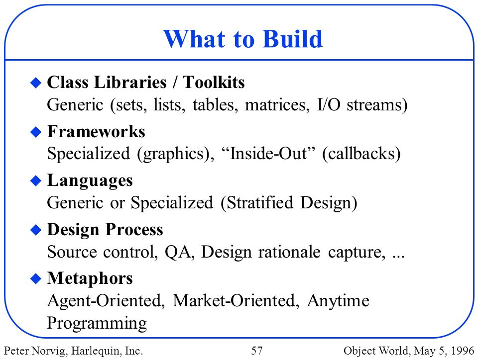 What to Build Class Libraries / Toolkits Generic (sets, lists, tables, matrices, I/O streams)