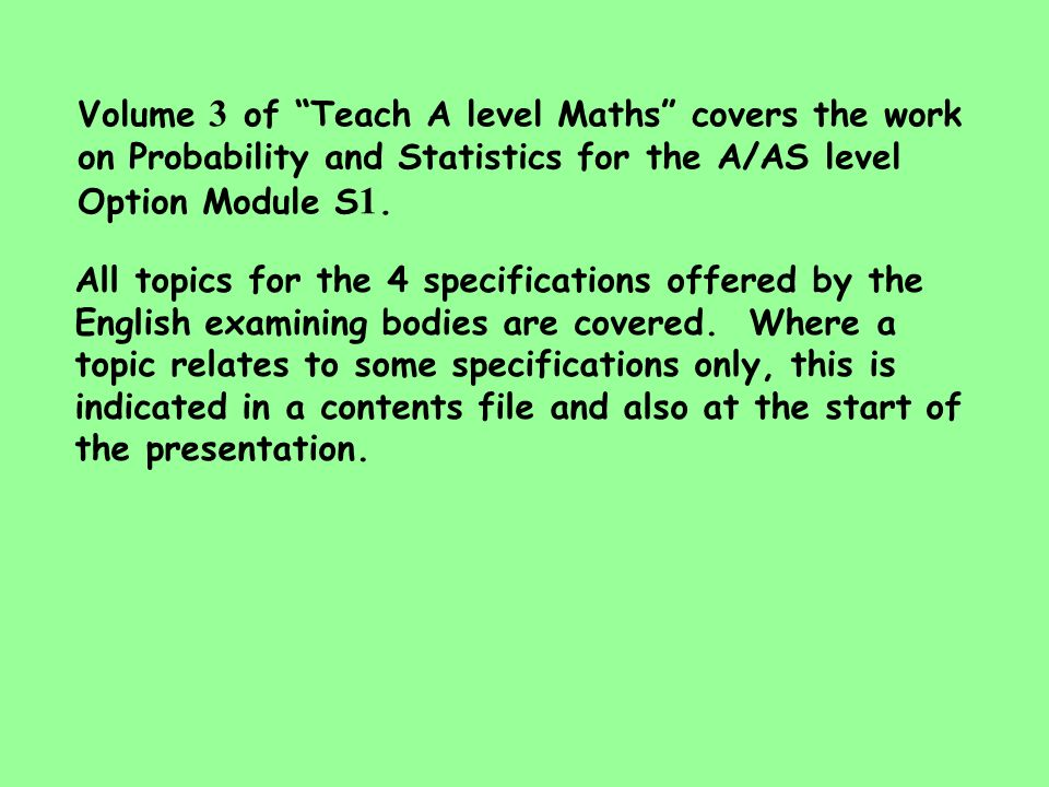 Volume 3 of Teach A level Maths covers the work on Probability and Statistics for the A/AS level Option Module S1.