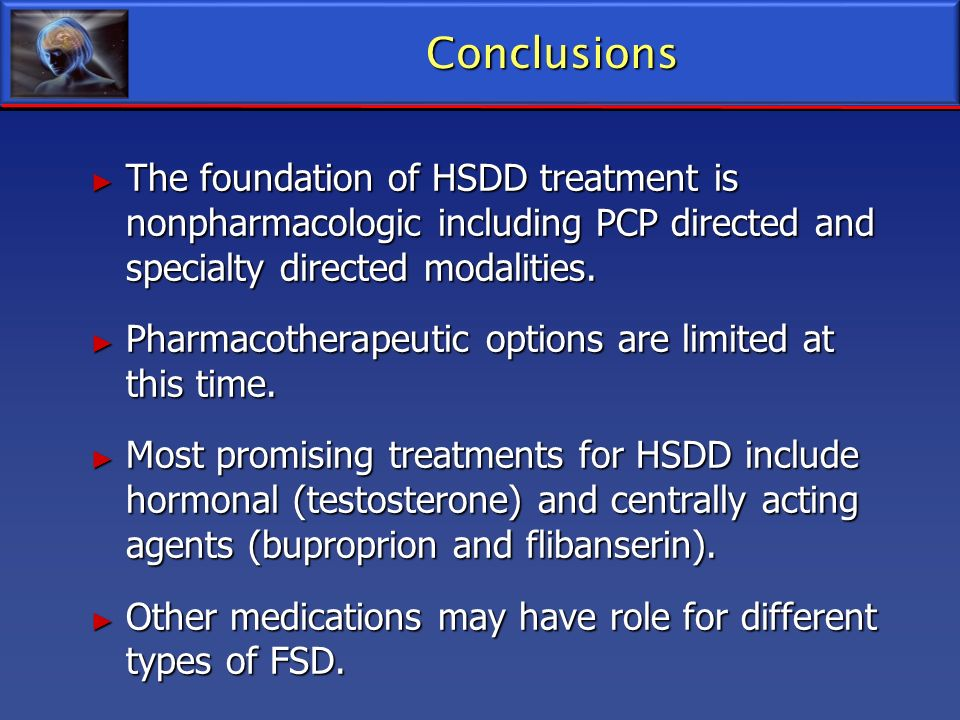 Conclusions The foundation of HSDD treatment is nonpharmacologic including PCP directed and specialty directed modalities.