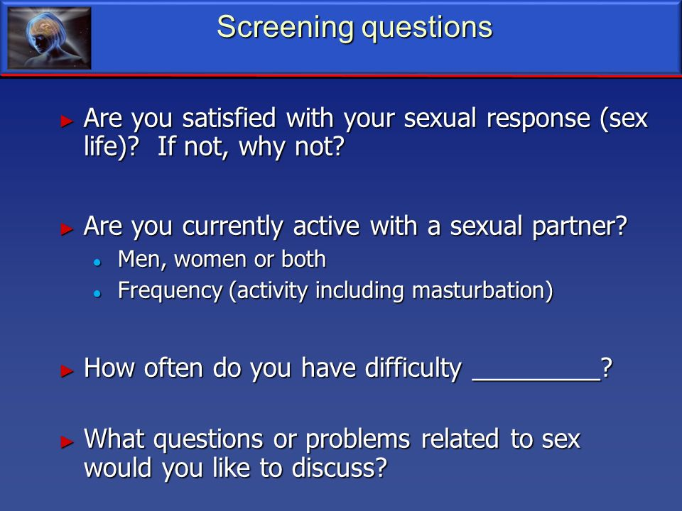 Screening questions Are you satisfied with your sexual response (sex life) If not, why not Are you currently active with a sexual partner