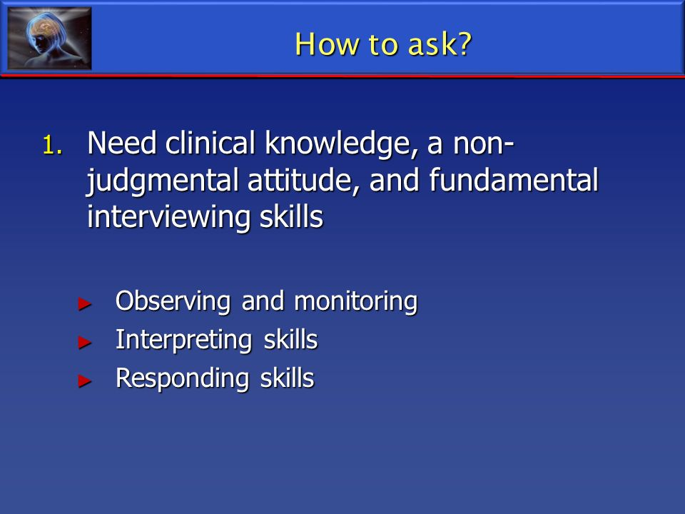 How to ask Need clinical knowledge, a non-judgmental attitude, and fundamental interviewing skills.