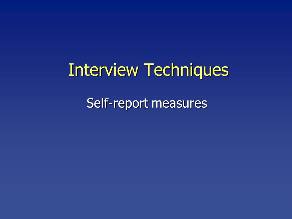 Interview Techniques Self-report measures