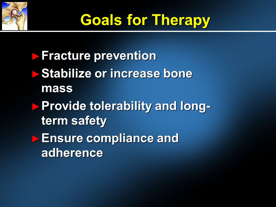 Goals for Therapy Fracture prevention Stabilize or increase bone mass