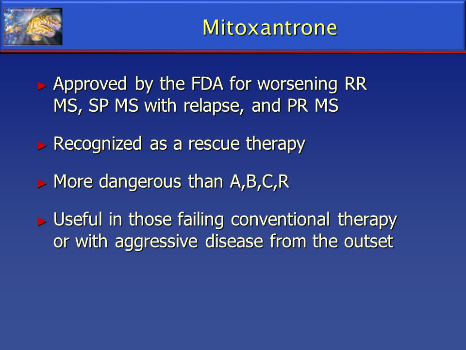 Mitoxantrone Approved by the FDA for worsening RR MS, SP MS with relapse, and PR MS. Recognized as a rescue therapy.