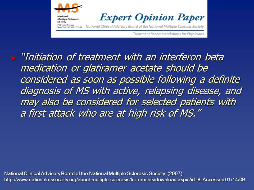 Initiation of treatment with an interferon beta medication or glatiramer acetate should be considered as soon as possible following a definite diagnosis of MS with active, relapsing disease, and may also be considered for selected patients with a first attack who are at high risk of MS.
