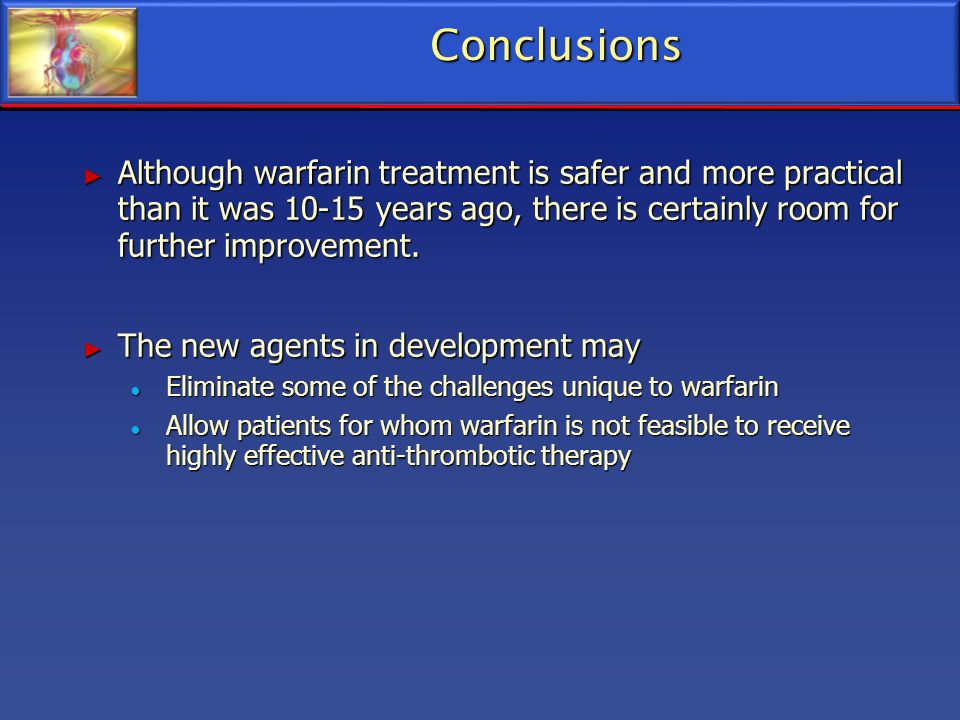 Conclusions Although warfarin treatment is safer and more practical than it was years ago, there is certainly room for further improvement.