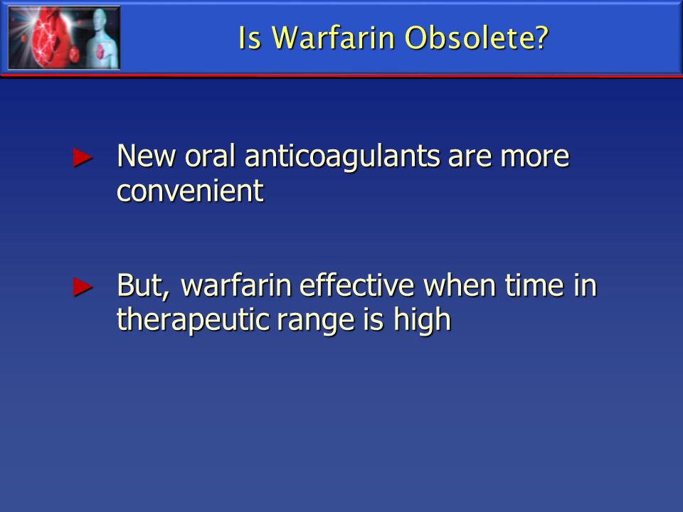 Is Warfarin Obsolete. New oral anticoagulants are more convenient.