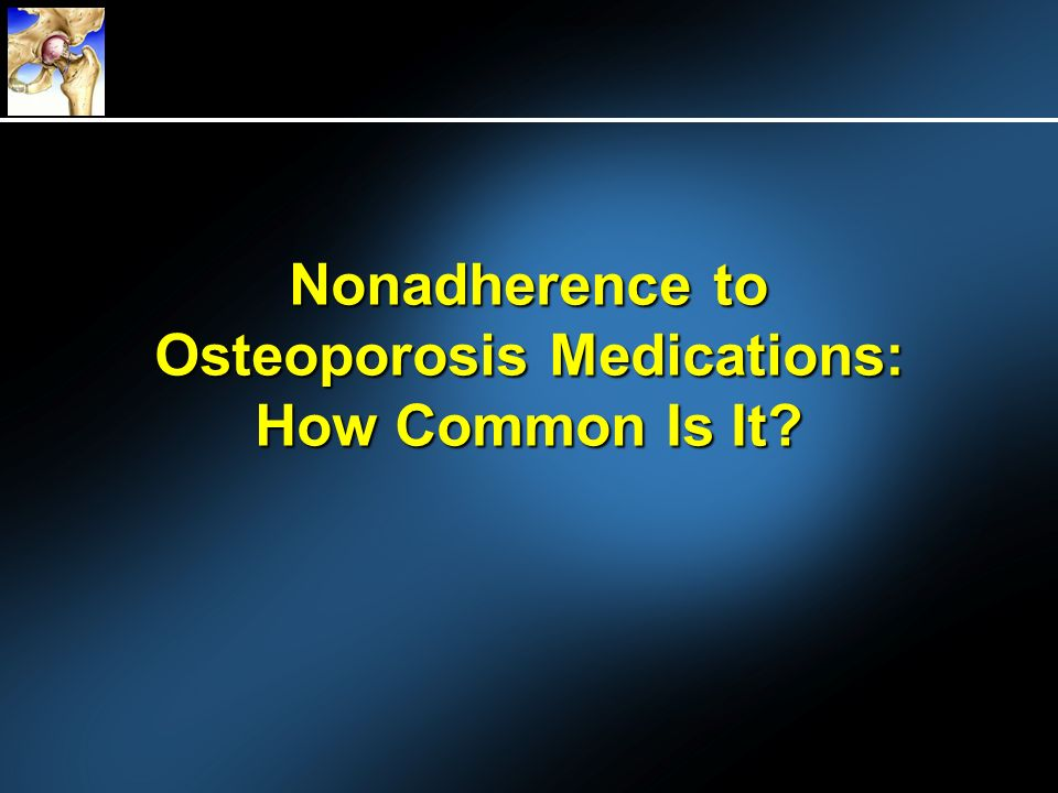 Nonadherence to Osteoporosis Medications: How Common Is It
