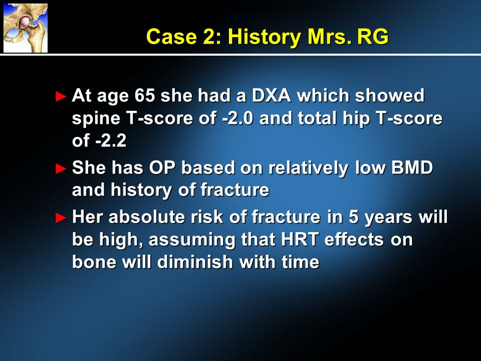 Case 2: History Mrs. RG At age 65 she had a DXA which showed spine T-score of -2.0 and total hip T-score of