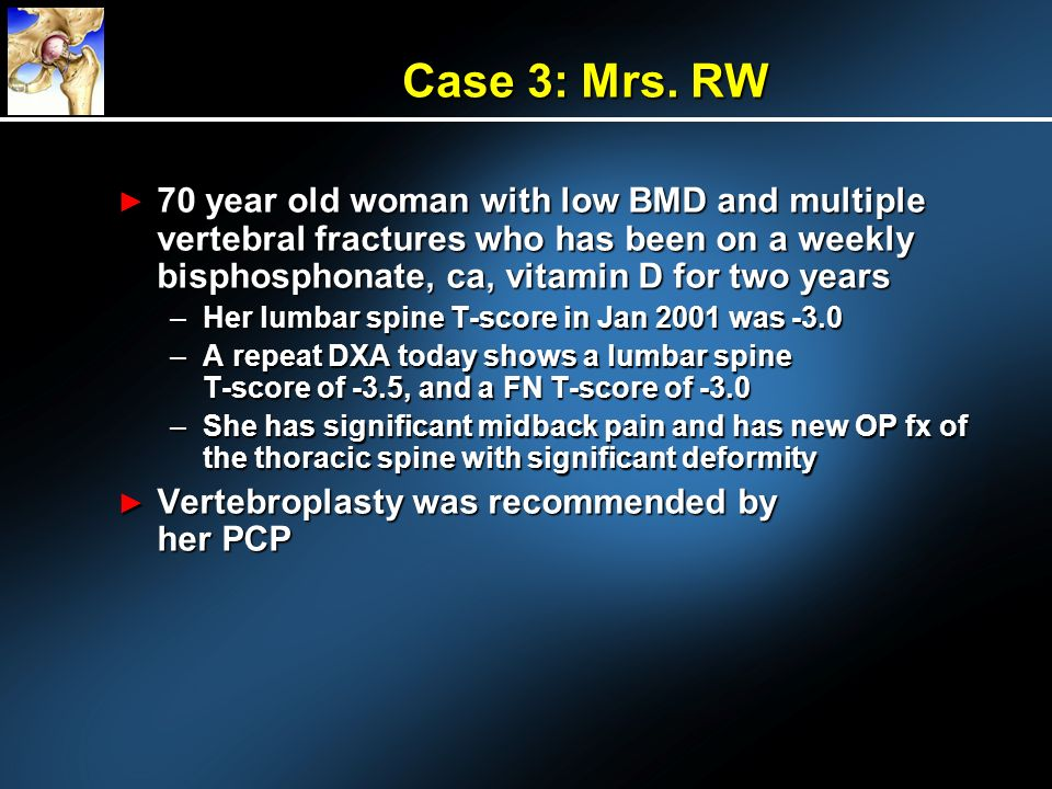 Case 3: Mrs. RW 70 year old woman with low BMD and multiple vertebral fractures who has been on a weekly bisphosphonate, ca, vitamin D for two years.