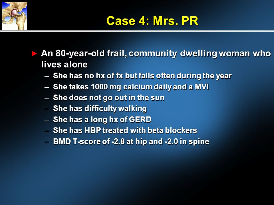 Case 4: Mrs. PR An 80-year-old frail, community dwelling woman who lives alone. She has no hx of fx but falls often during the year.