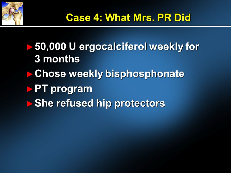 Case 4: What Mrs. PR Did 50,000 U ergocalciferol weekly for 3 months. Chose weekly bisphosphonate.