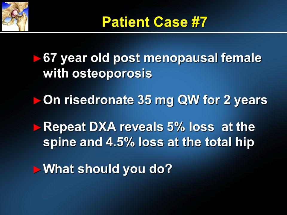 Patient Case #7 67 year old post menopausal female with osteoporosis