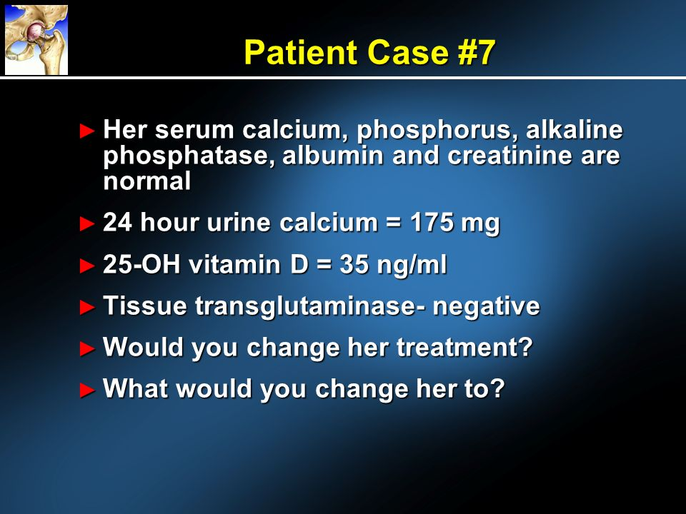 Patient Case #7 Her serum calcium, phosphorus, alkaline phosphatase, albumin and creatinine are normal.