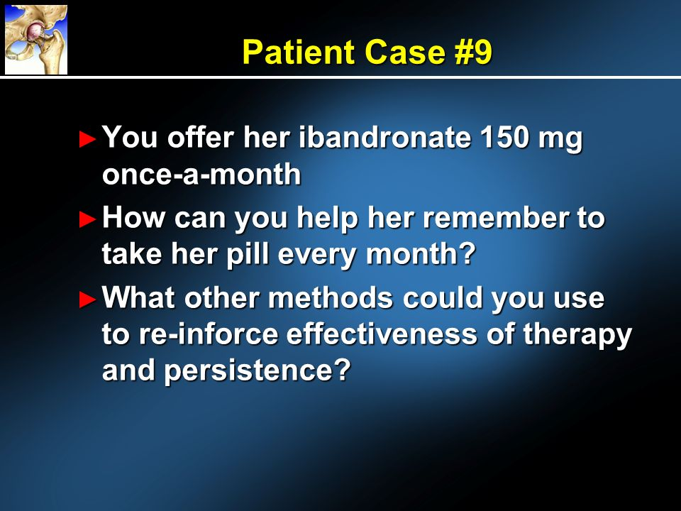 Patient Case #9 You offer her ibandronate 150 mg once-a-month