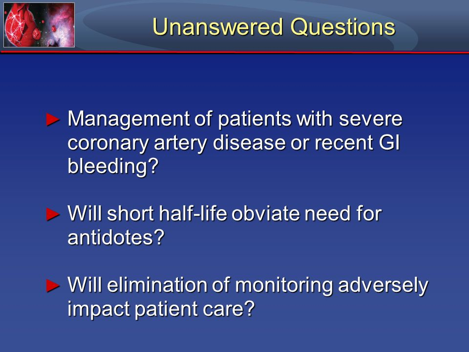 Unanswered Questions Management of patients with severe coronary artery disease or recent GI bleeding
