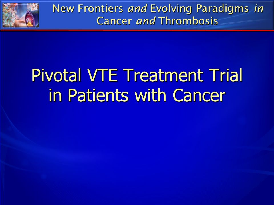 Pivotal VTE Treatment Trial in Patients with Cancer