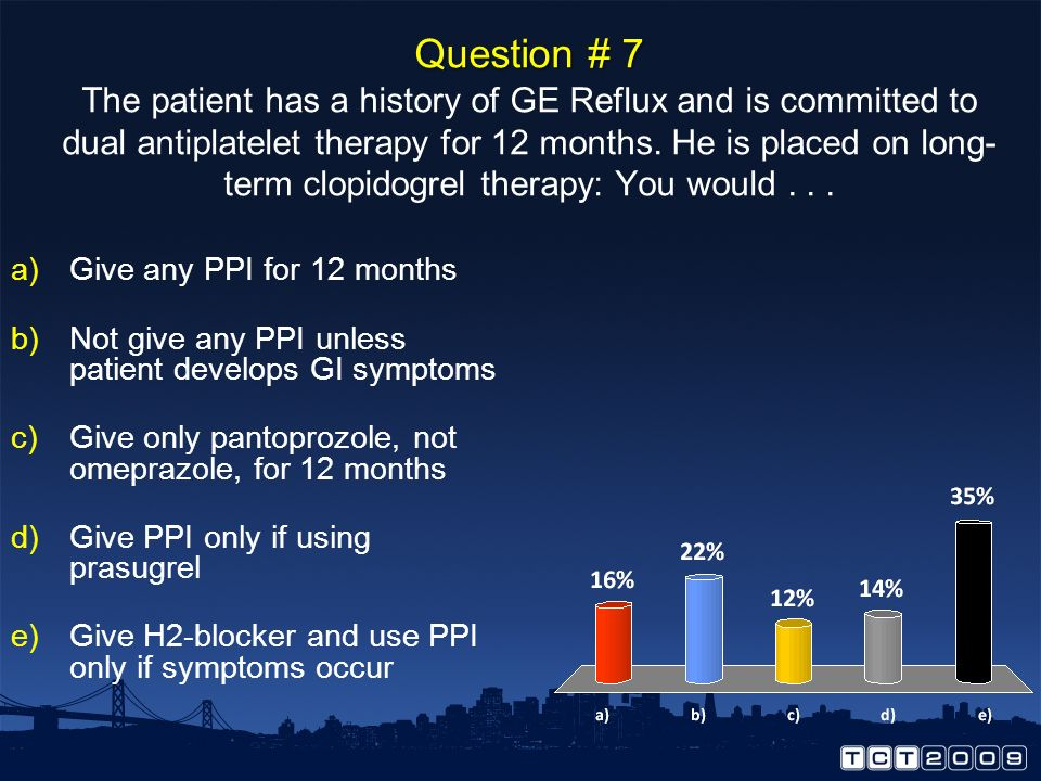 Question # 7 The patient has a history of GE Reflux and is committed to dual antiplatelet therapy for 12 months. He is placed on long-term clopidogrel therapy: You would . . .