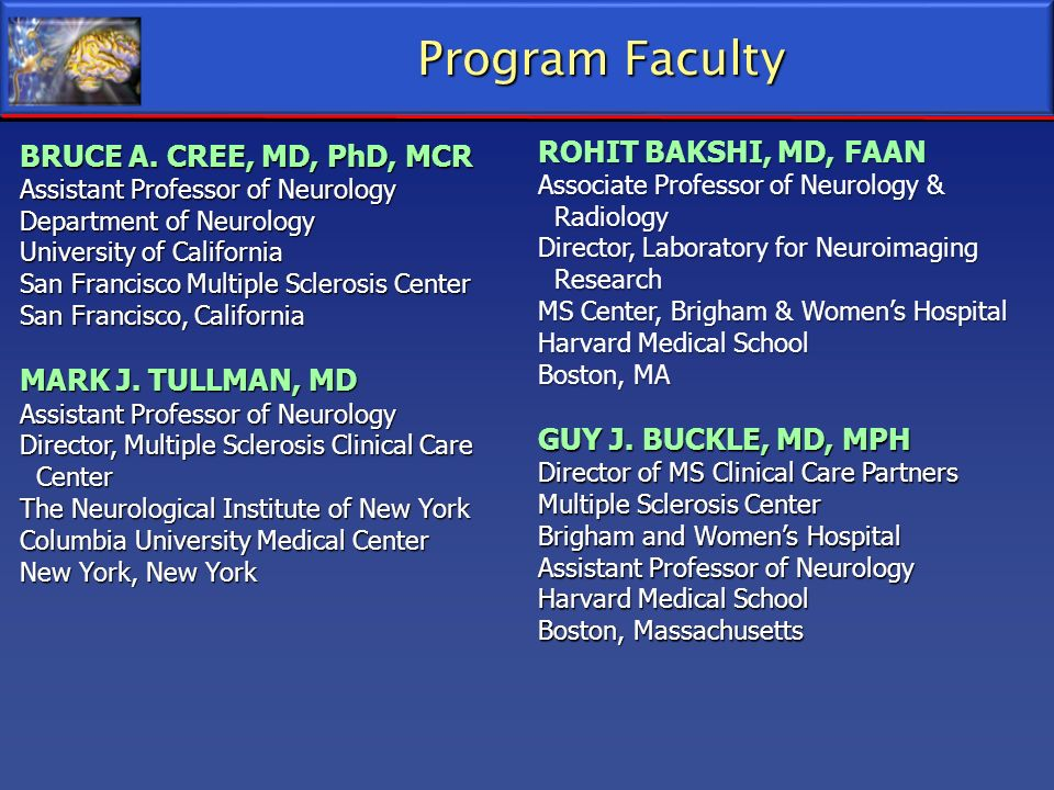 Program Faculty ROHIT BAKSHI, MD, FAAN BRUCE A. CREE, MD, PhD, MCR