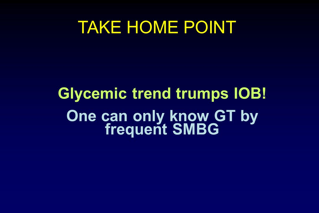 Glycemic trend trumps IOB! One can only know GT by frequent SMBG