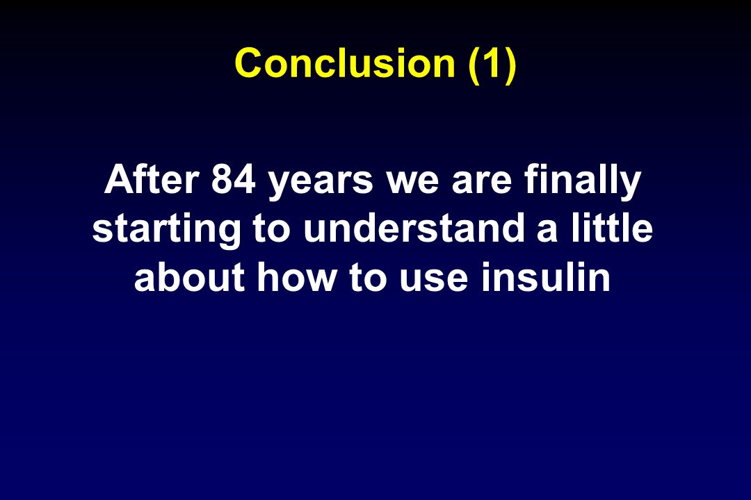 Conclusion (1) After 84 years we are finally starting to understand a little about how to use insulin.