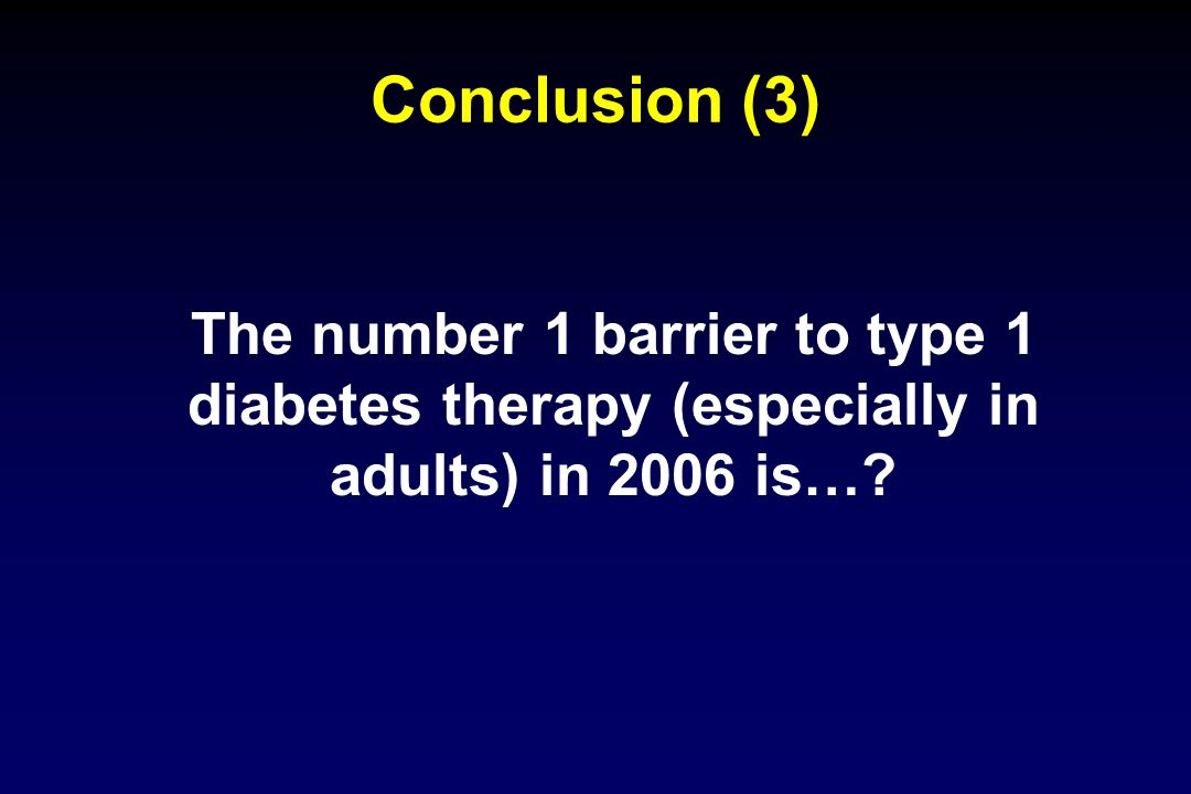 Conclusion (3) The number 1 barrier to type 1 diabetes therapy (especially in adults) in 2006 is…