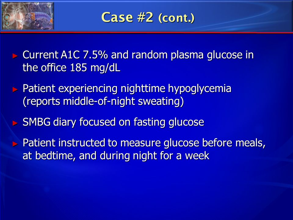 Case #2 (cont.) Current A1C 7.5% and random plasma glucose in the office 185 mg/dL.