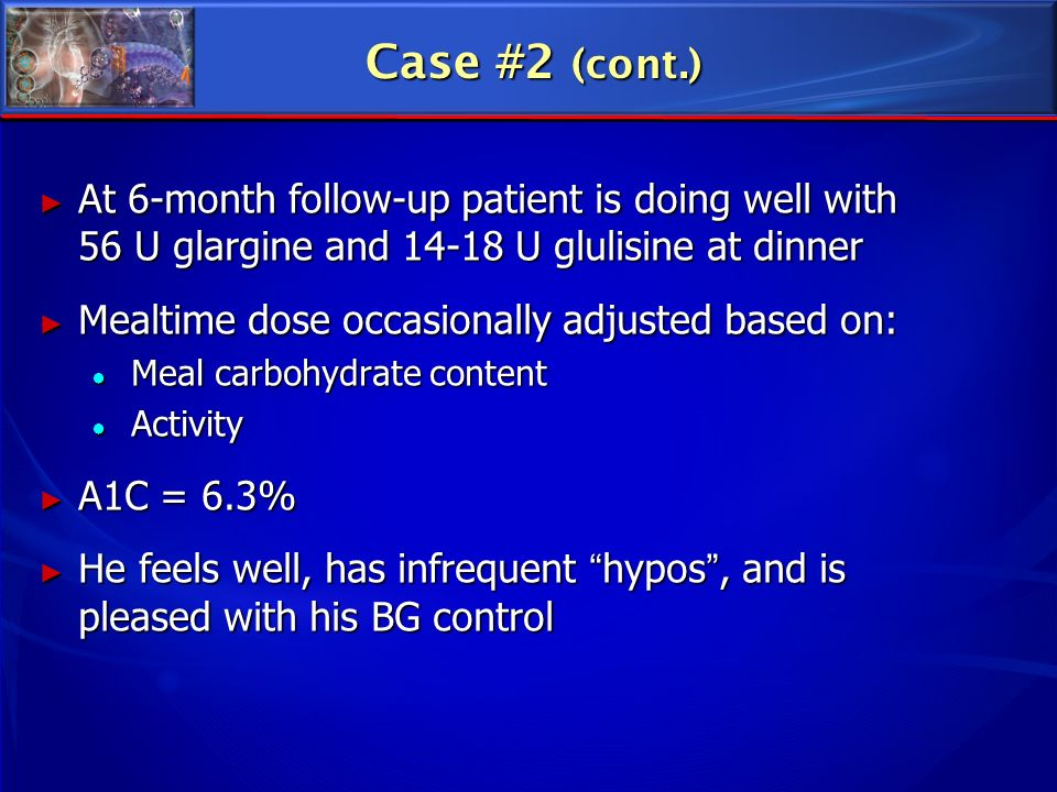 Case #2 (cont.) At 6-month follow-up patient is doing well with 56 U glargine and U glulisine at dinner.