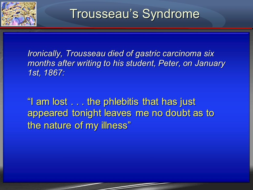 Trousseau's Syndrome Ironically, Trousseau died of gastric carcinoma six months after writing to his student, Peter, on January 1st, 1867: