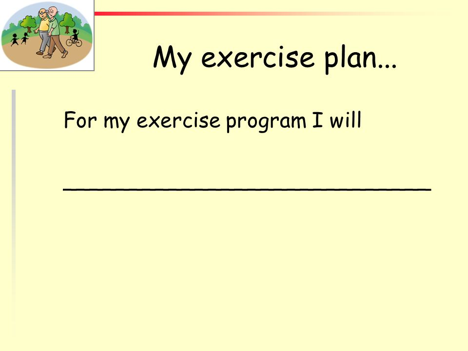 My exercise plan... For my exercise program I will