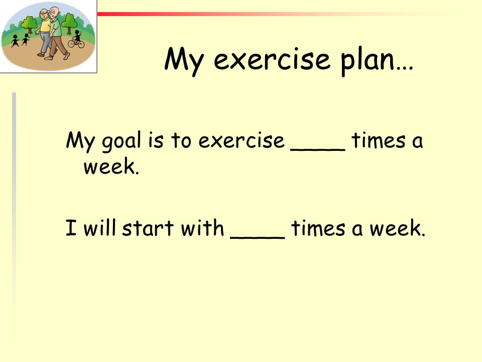 My exercise plan… My goal is to exercise ____ times a week.