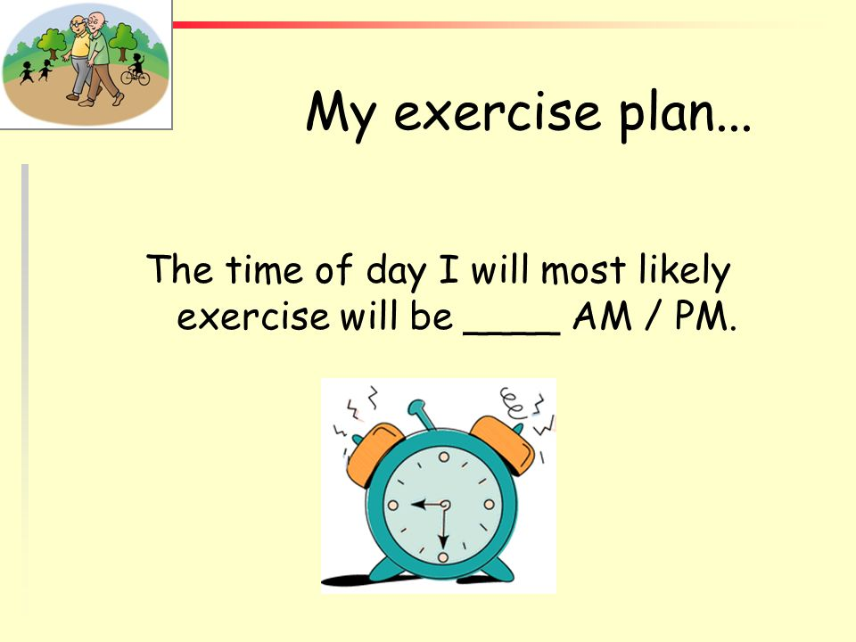 My exercise plan... The time of day I will most likely exercise will be ____ AM / PM. WORKSHEET ASSIGNMENT.