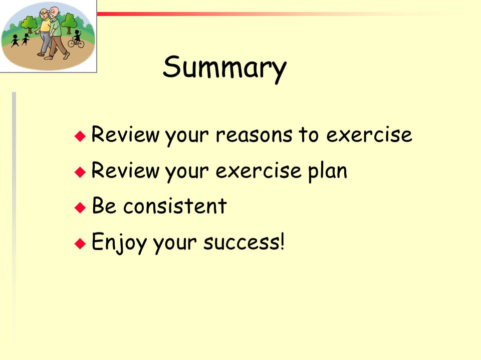 Summary Review your reasons to exercise Review your exercise plan